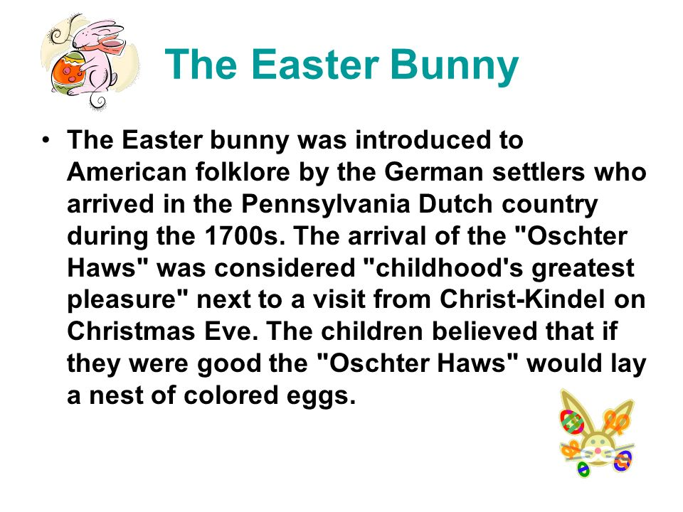 The Easter Bunny The Easter bunny was introduced to American folklore by the German settlers who arrived in the Pennsylvania Dutch country during the 1700s.