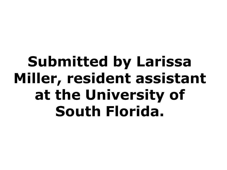 Submitted by Larissa Miller, resident assistant at the University of South Florida.