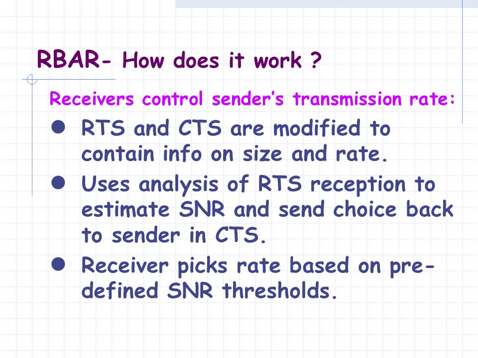 RBAR - How does it work ? Receivers control senders transmission rate: RTS and CTS are modified to contain info on size and rate. Uses analysis of RTS