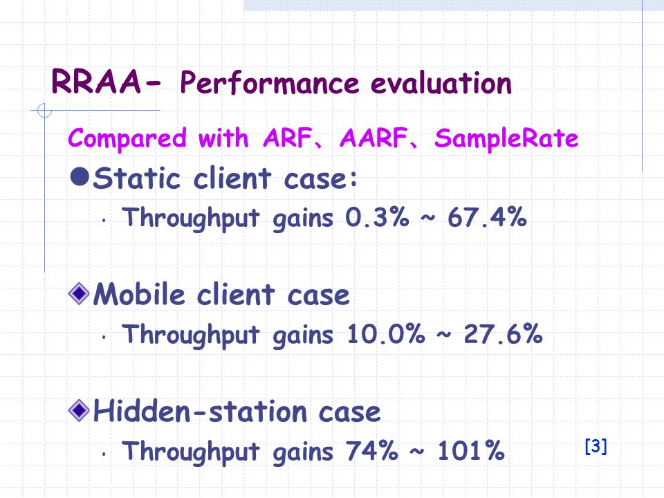 RRAA - Performance evaluation [3] Compared with ARF AARF SampleRate Static client case: Throughput gains 0.3% ~ 67.4% Mobile client case Throughput ga