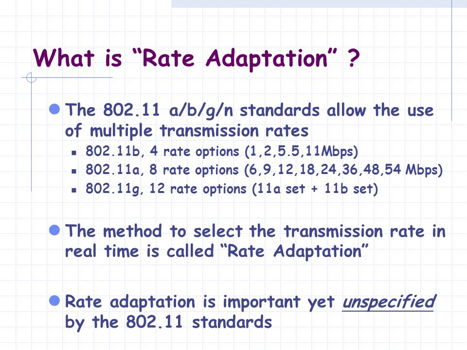 What is Rate Adaptation ? The 802.11 a/b/g/n standards allow the use of multiple transmission rates 802.11b, 4 rate options (1,2,5.5,11Mbps) 802.11a,