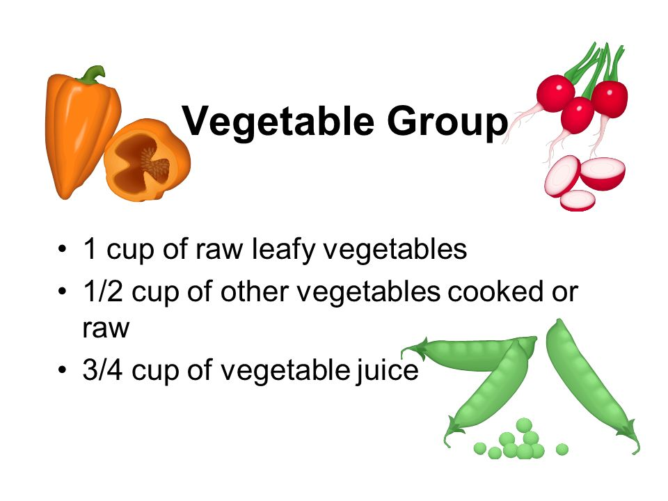 Vegetable Group 1 cup of raw leafy vegetables 1/2 cup of other vegetables cooked or raw 3/4 cup of vegetable juice