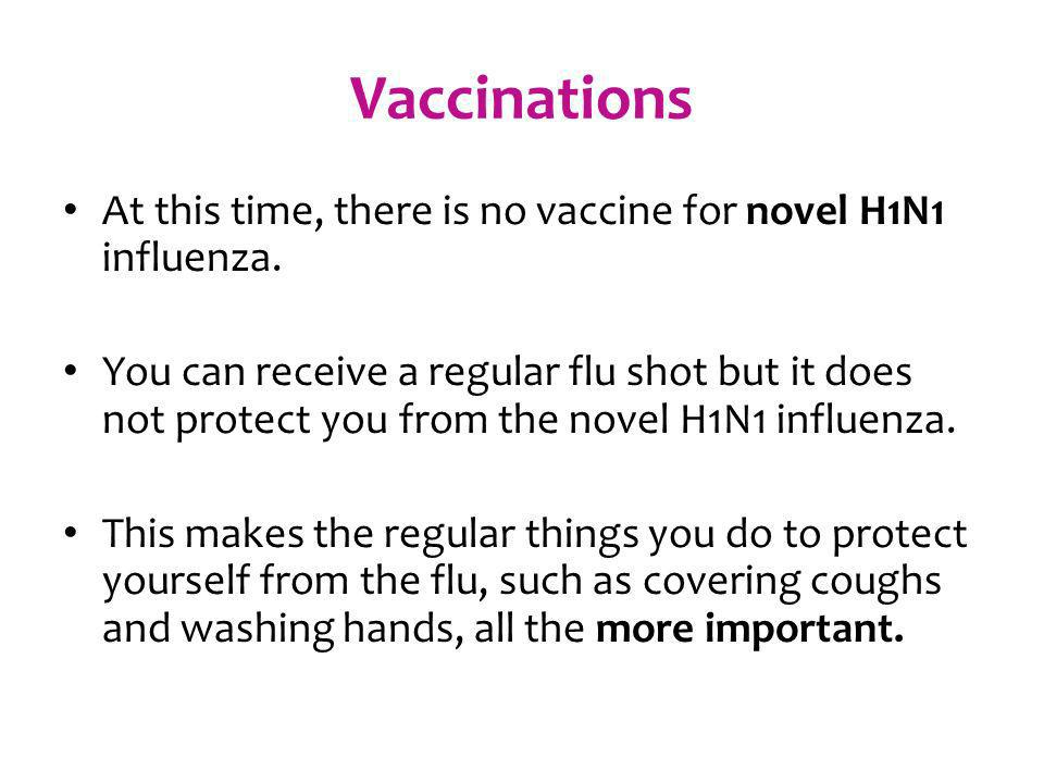 Vaccinations At this time, there is no vaccine for novel H1N1 influenza. You can receive a regular flu shot but it does not protect you from the novel