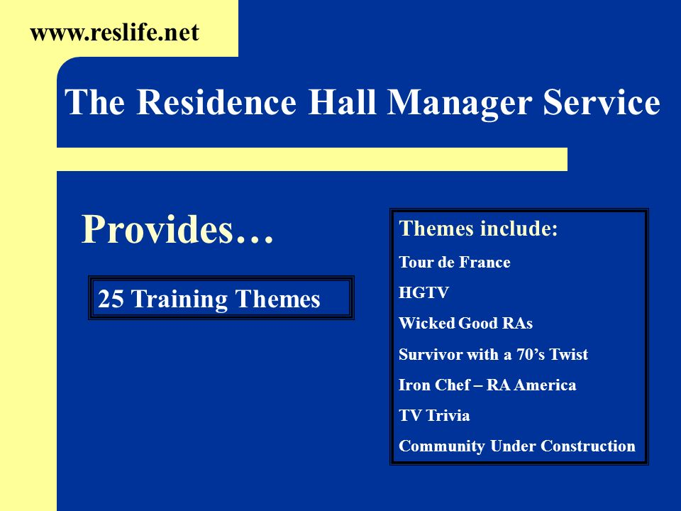 25 Training Themes www.reslife.net The Residence Hall Manager Service Themes include: Tour de France HGTV Wicked Good RAs Survivor with a 70s Twist Ir