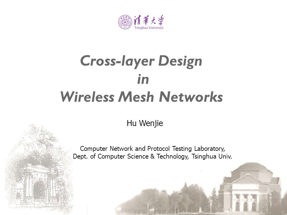 Cross-layer Design in Wireless Mesh Networks Hu Wenjie Computer Network and Protocol Testing Laboratory, Dept. of Computer Science & Technology, Tsing