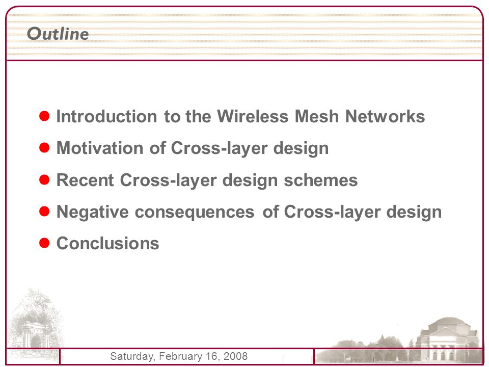 Saturday, February 16, 2008 Outline Introduction to the Wireless Mesh Networks Motivation of Cross-layer design Recent Cross-layer design schemes Nega