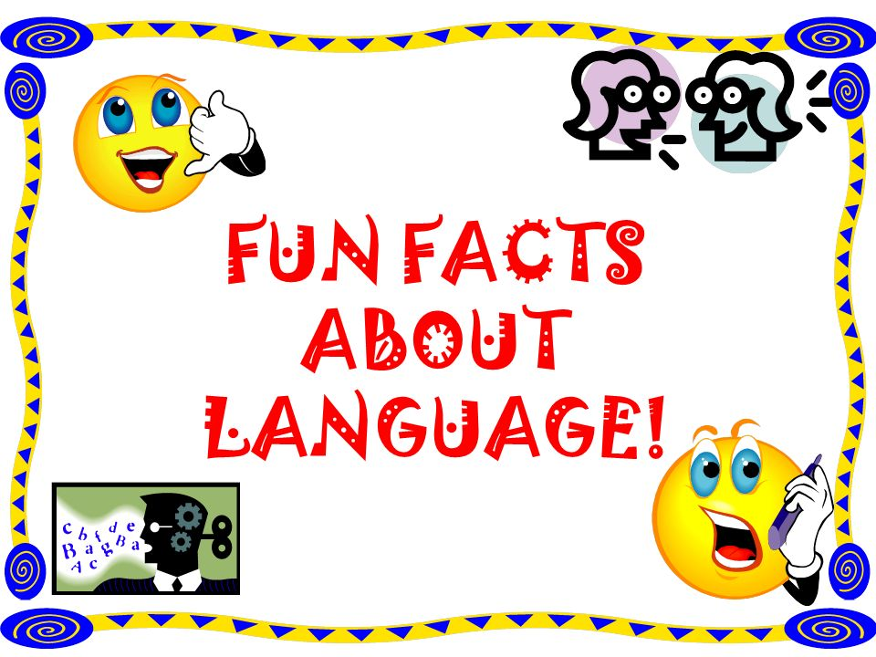 FUN FACTS ABOUT LANGUAGE!