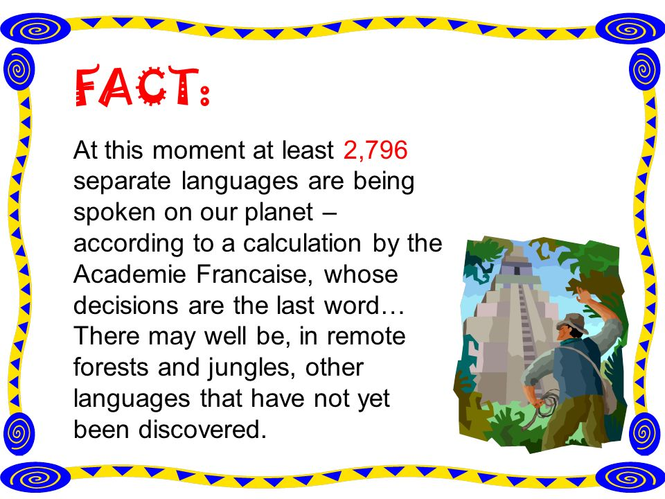 FACT: At this moment at least 2,796 separate languages are being spoken on our planet – according to a calculation by the Academie Francaise, whose decisions are the last word… There may well be, in remote forests and jungles, other languages that have not yet been discovered.