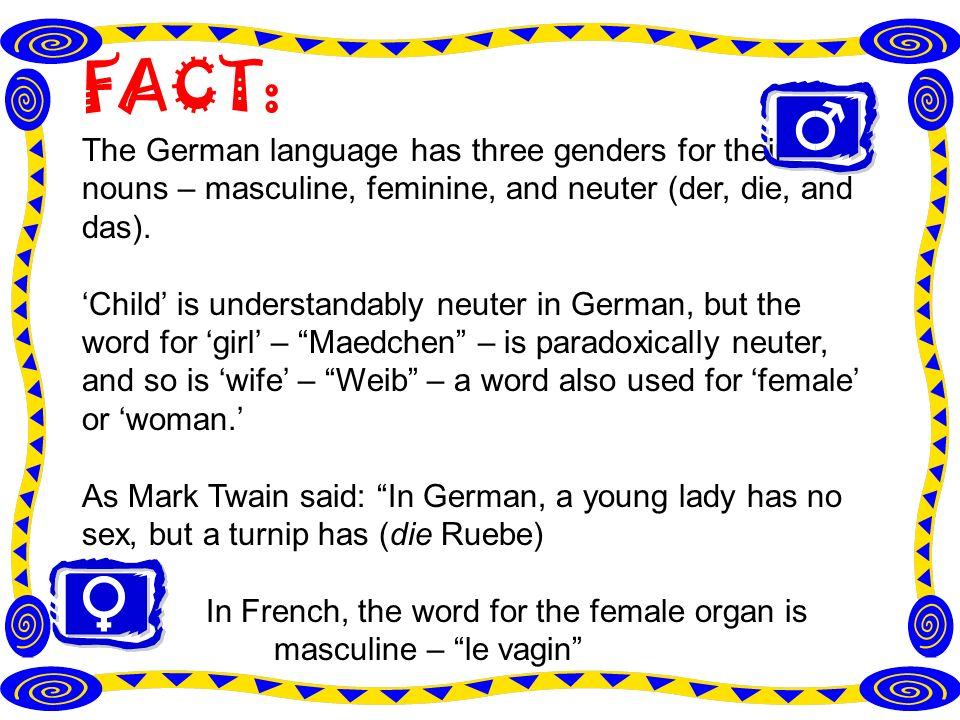 FACT: The German language has three genders for their nouns – masculine, feminine, and neuter (der, die, and das).