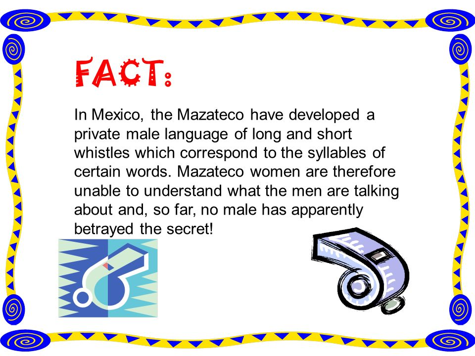 FACT: In Mexico, the Mazateco have developed a private male language of long and short whistles which correspond to the syllables of certain words.