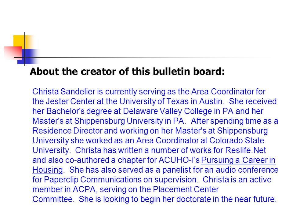 Christa Sandelier is currently serving as the Area Coordinator for the Jester Center at the University of Texas in Austin. She received her Bachelor's