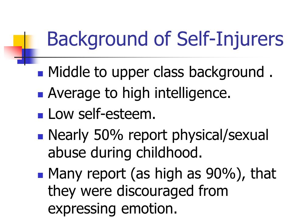 Background of Self-Injurers Middle to upper class background. Average to high intelligence. Low self-esteem. Nearly 50% report physical/sexual abuse d