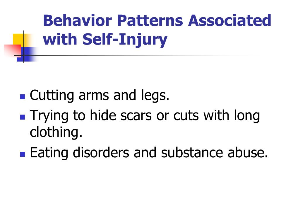 Behavior Patterns Associated with Self-Injury Cutting arms and legs. Trying to hide scars or cuts with long clothing. Eating disorders and substance a