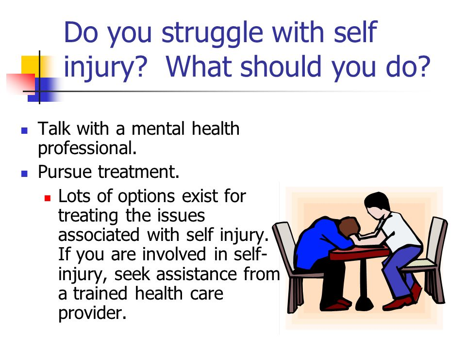 Do you struggle with self injury? What should you do? Talk with a mental health professional. Pursue treatment. Lots of options exist for treating the