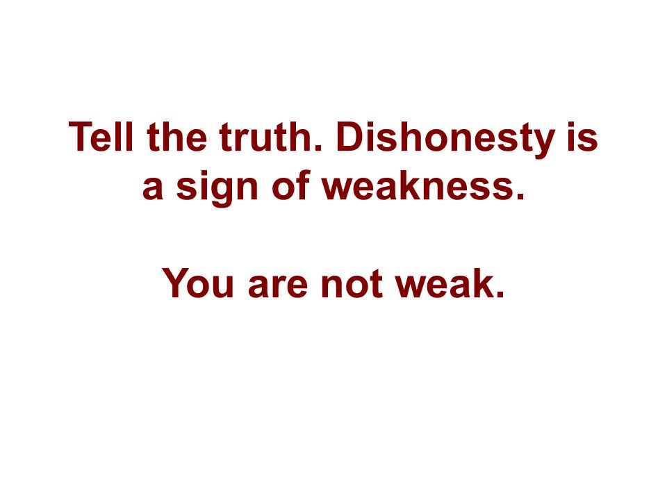Tell the truth. Dishonesty is a sign of weakness. You are not weak.
