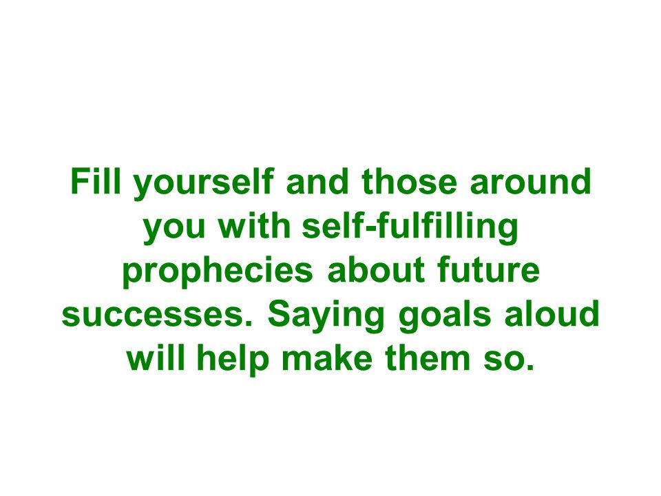 Fill yourself and those around you with self-fulfilling prophecies about future successes.