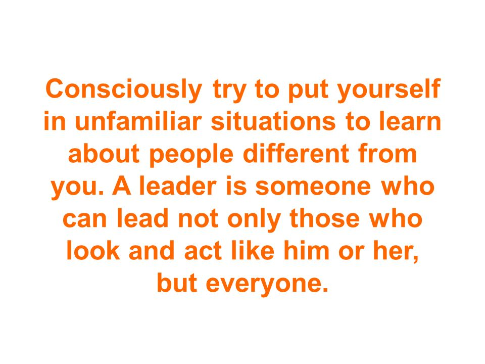 Consciously try to put yourself in unfamiliar situations to learn about people different from you.