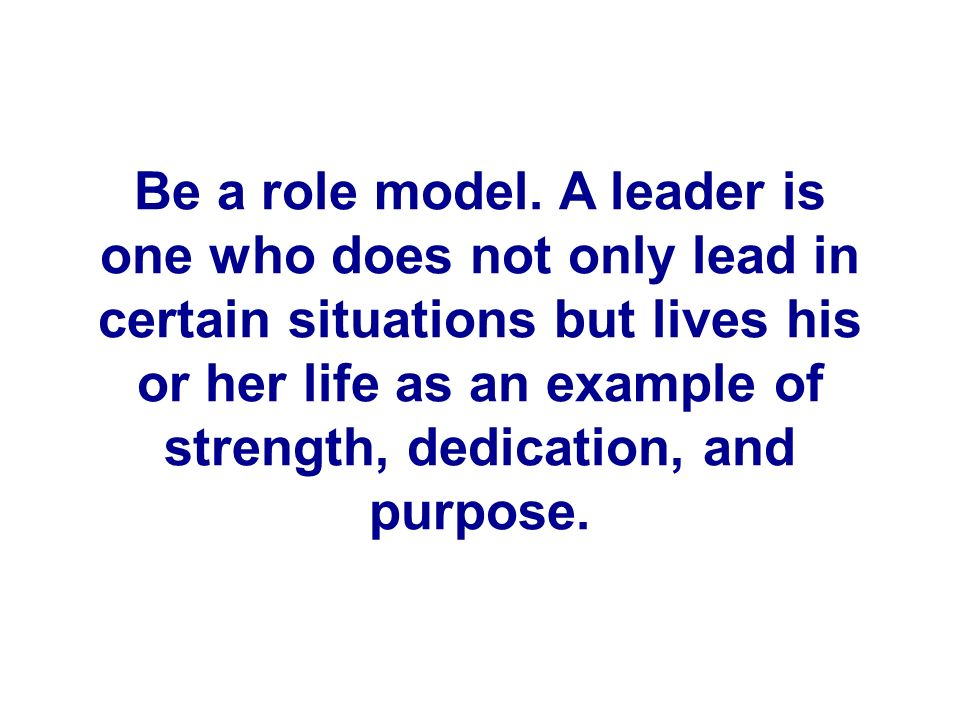 Be a role model. A leader is one who does not only lead in certain situations but lives his or her life as an example of strength, dedication, and pur
