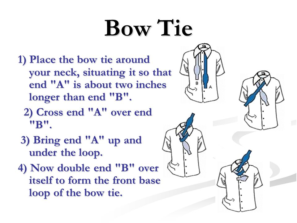 Bow Tie 1) Place the bow tie around your neck, situating it so that end A is about two inches longer than end B .