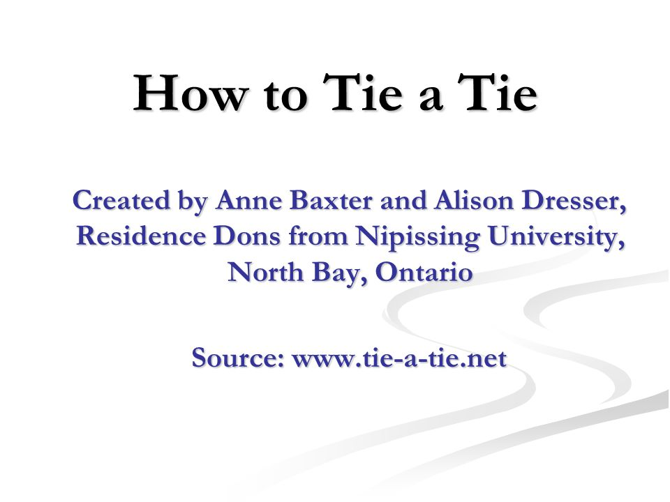 How to Tie a Tie Created by Anne Baxter and Alison Dresser, Residence Dons from Nipissing University, North Bay, Ontario Created by Anne Baxter and Al
