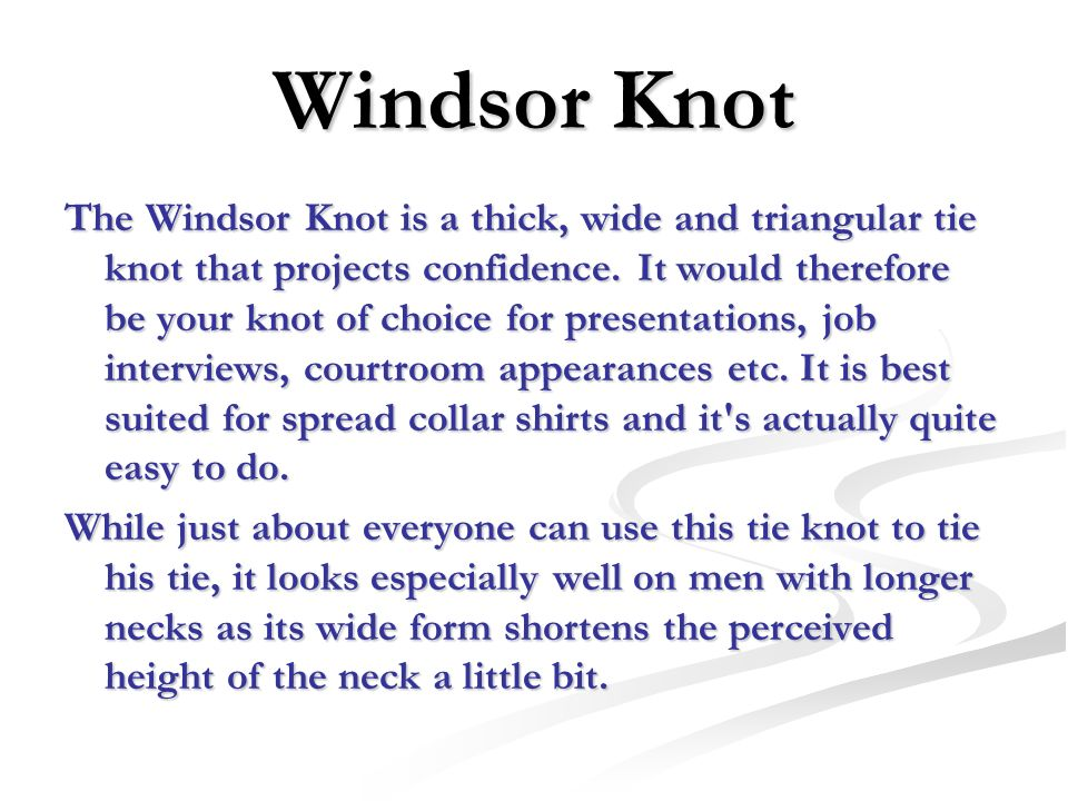 Windsor Knot The Windsor Knot is a thick, wide and triangular tie knot that projects confidence. It would therefore be your knot of choice for present