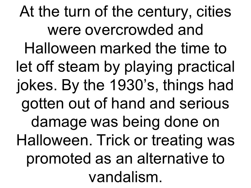 At the turn of the century, cities were overcrowded and Halloween marked the time to let off steam by playing practical jokes. By the 1930s, things ha