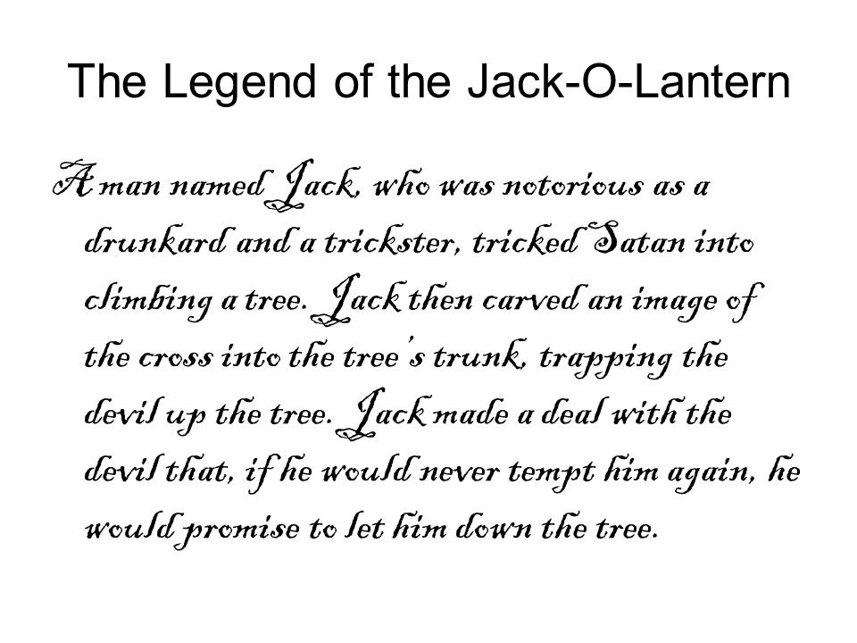 The Legend of the Jack-O-Lantern A man named Jack, who was notorious as a drunkard and a trickster, tricked Satan into climbing a tree. Jack then carv