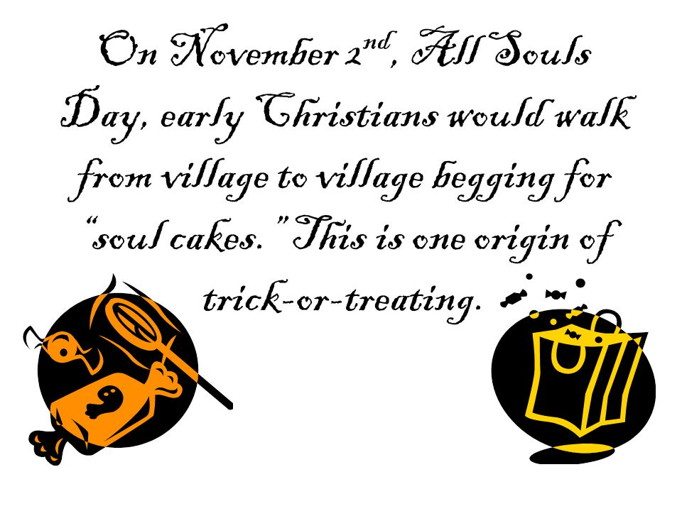 On November 2 nd, All Souls Day, early Christians would walk from village to village begging for soul cakes. This is one origin of trick-or-treating.