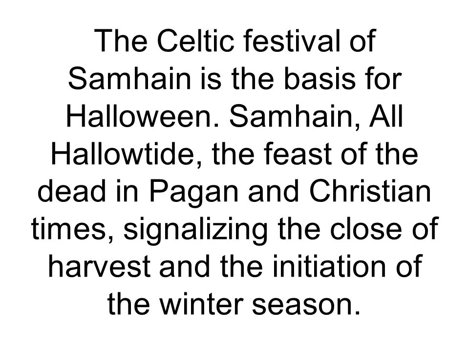 The Celtic festival of Samhain is the basis for Halloween. Samhain, All Hallowtide, the feast of the dead in Pagan and Christian times, signalizing th