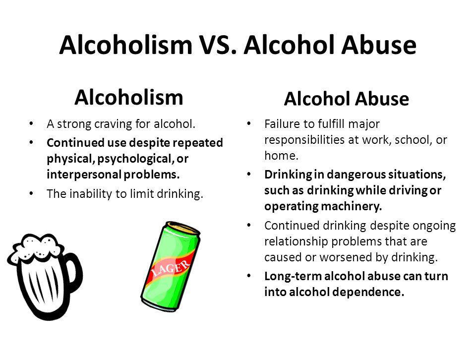 Alcoholism VS. Alcohol Abuse Alcoholism A strong craving for alcohol.