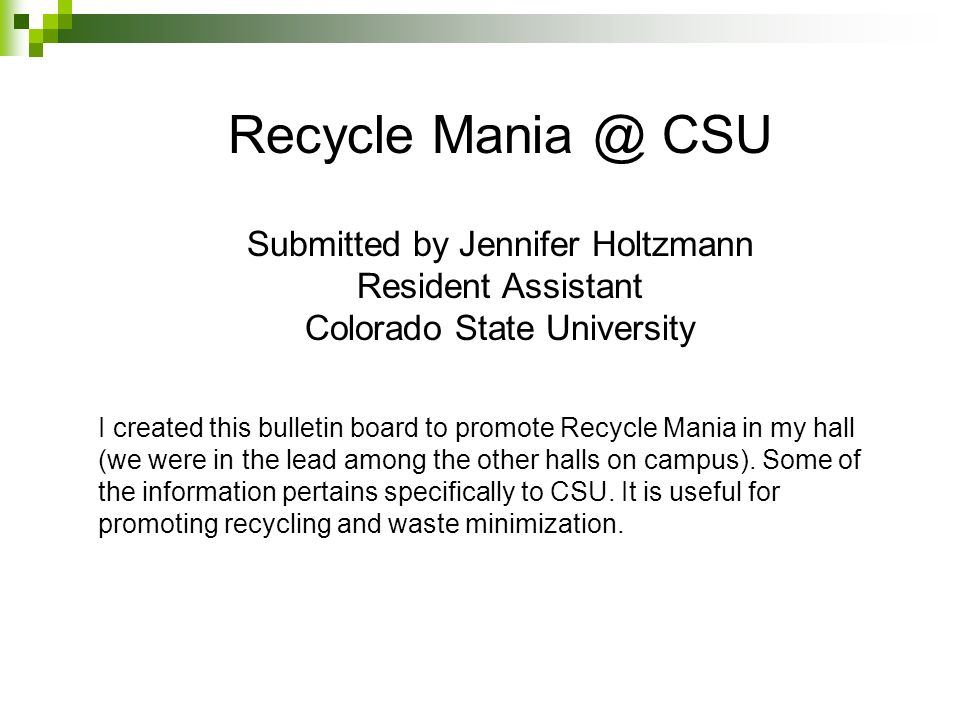 Recycle Mania @ CSU Submitted by Jennifer Holtzmann Resident Assistant Colorado State University I created this bulletin board to promote Recycle Mani