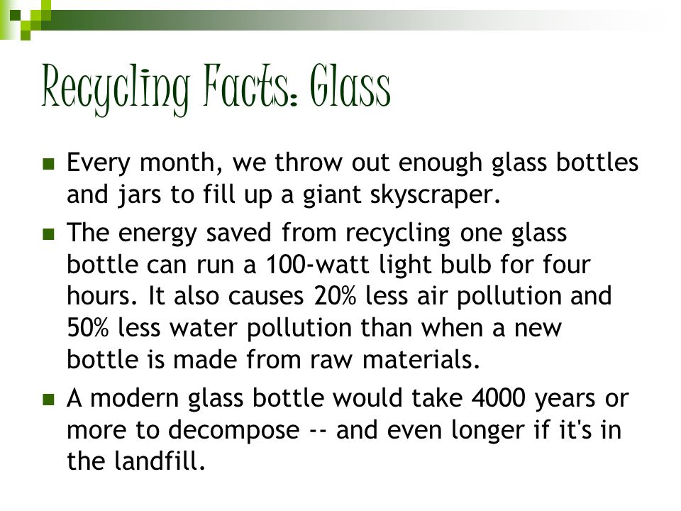 Recycling Facts: Glass Every month, we throw out enough glass bottles and jars to fill up a giant skyscraper. The energy saved from recycling one glas