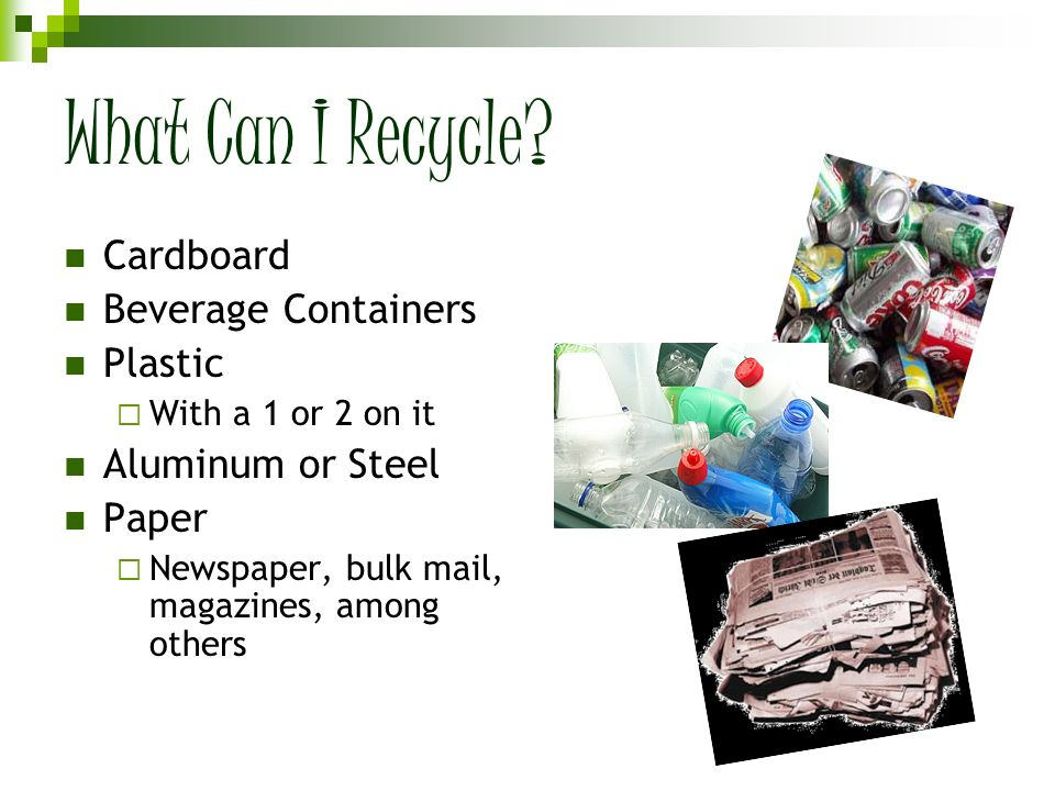 What Can I Recycle? Cardboard Beverage Containers Plastic With a 1 or 2 on it Aluminum or Steel Paper Newspaper, bulk mail, magazines, among others