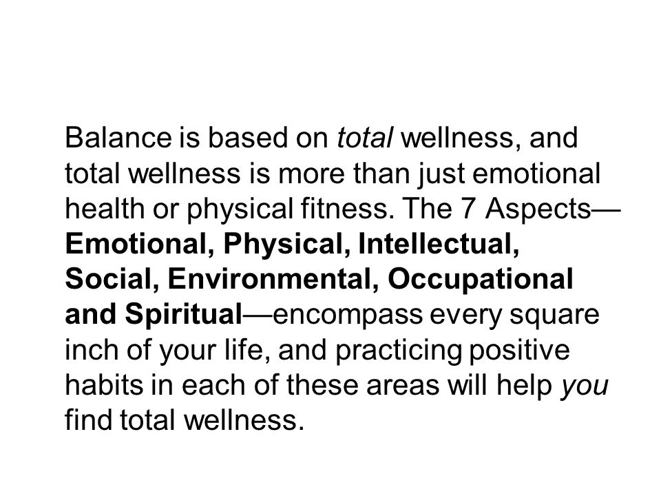 Balance is based on total wellness, and total wellness is more than just emotional health or physical fitness.
