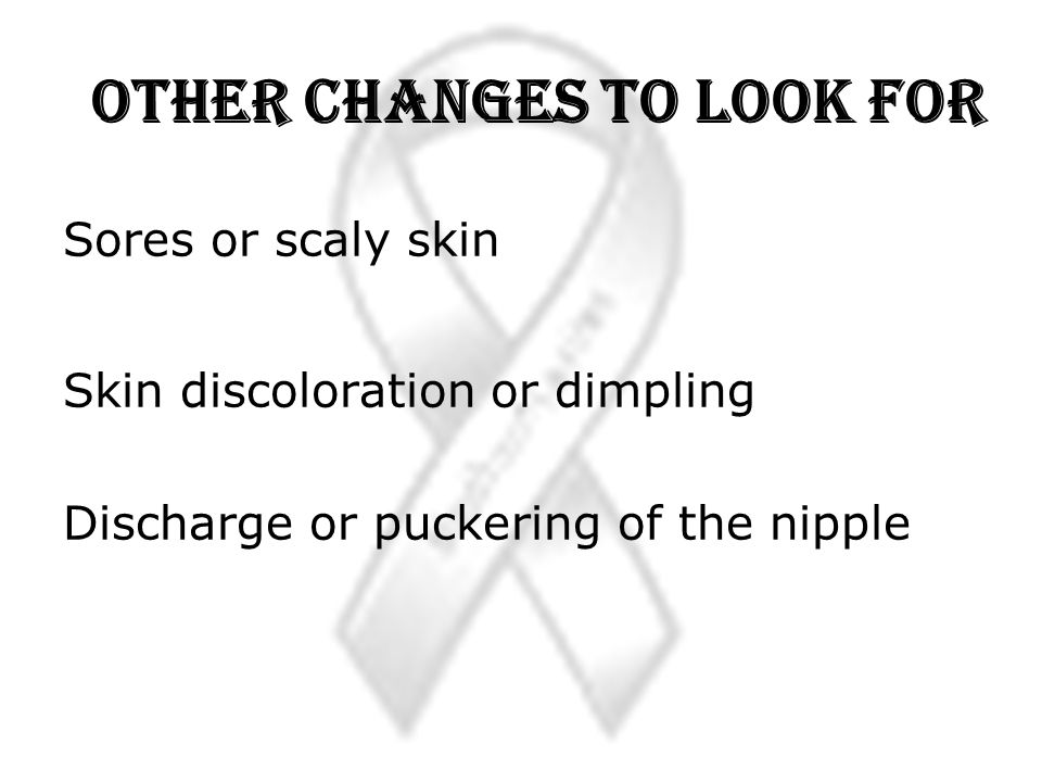 Other Changes to Look For Sores or scaly skin Skin discoloration or dimpling Discharge or puckering of the nipple