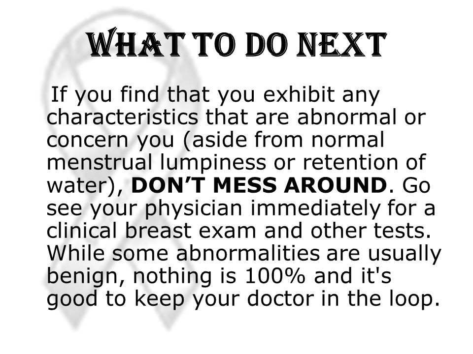 What to Do Next If you find that you exhibit any characteristics that are abnormal or concern you (aside from normal menstrual lumpiness or retention of water), DONT MESS AROUND.