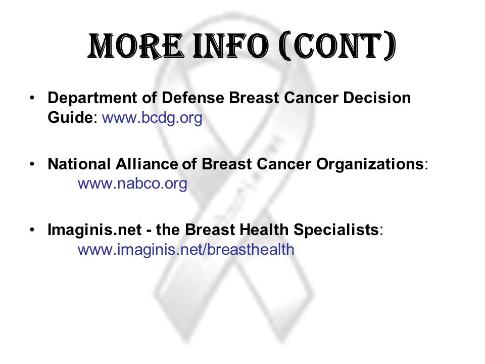 More Info (Cont) Department of Defense Breast Cancer Decision Guide: www.bcdg.org National Alliance of Breast Cancer Organizations: www.nabco.org Imaginis.net - the Breast Health Specialists: www.imaginis.net/breasthealth