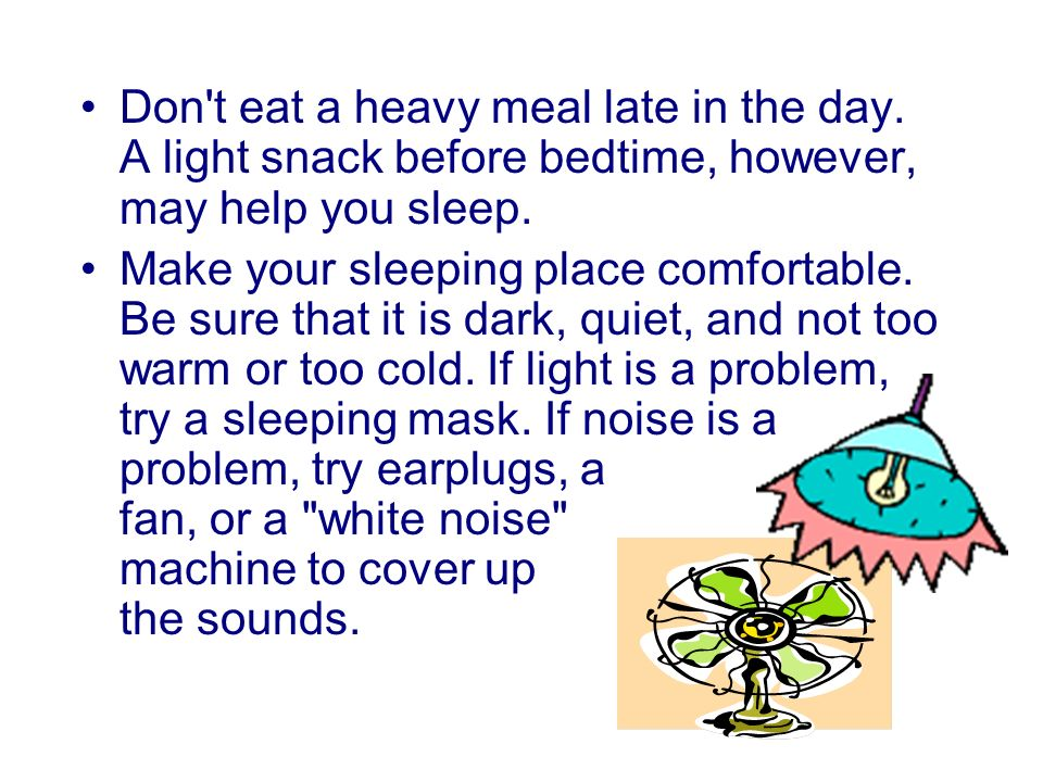 Don t eat a heavy meal late in the day. A light snack before bedtime, however, may help you sleep.