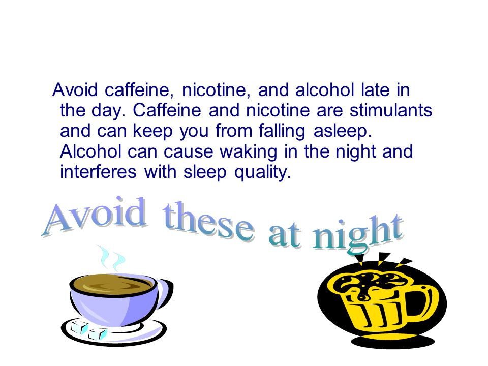 Avoid caffeine, nicotine, and alcohol late in the day.