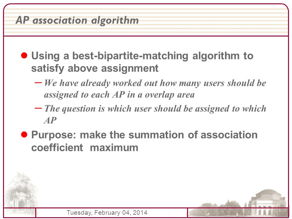 Tuesday, February 04, 2014 AP association algorithm Using a best-bipartite-matching algorithm to satisfy above assignment – We have already worked out how many users should be assigned to each AP in a overlap area – The question is which user should be assigned to which AP Purpose: make the summation of association coefficient maximum