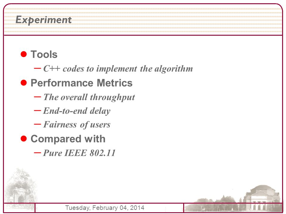 Tuesday, February 04, 2014 Experiment Tools – C++ codes to implement the algorithm Performance Metrics – The overall throughput – End-to-end delay – Fairness of users Compared with – Pure IEEE
