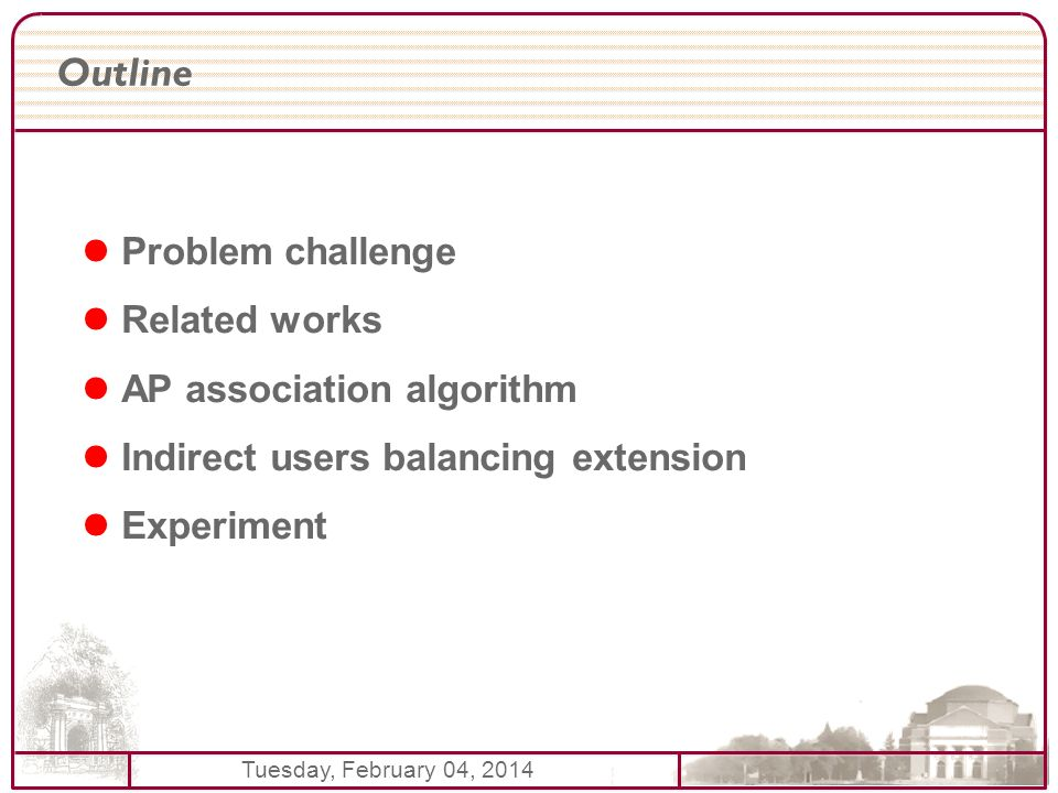 Tuesday, February 04, 2014 Outline Problem challenge Related works AP association algorithm Indirect users balancing extension Experiment