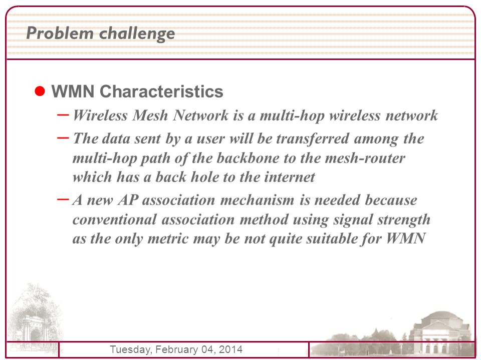 Tuesday, February 04, 2014 Problem challenge WMN Characteristics – Wireless Mesh Network is a multi-hop wireless network – The data sent by a user will be transferred among the multi-hop path of the backbone to the mesh-router which has a back hole to the internet – A new AP association mechanism is needed because conventional association method using signal strength as the only metric may be not quite suitable for WMN