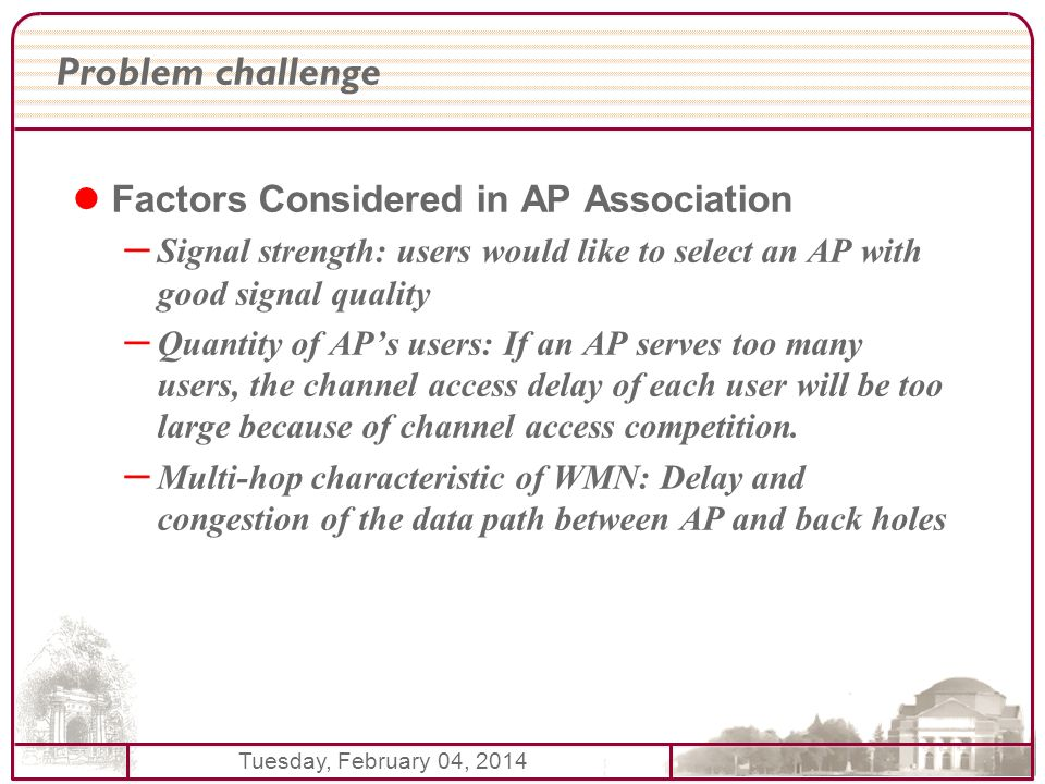 Tuesday, February 04, 2014 Problem challenge Factors Considered in AP Association – Signal strength: users would like to select an AP with good signal quality – Quantity of APs users: If an AP serves too many users, the channel access delay of each user will be too large because of channel access competition.