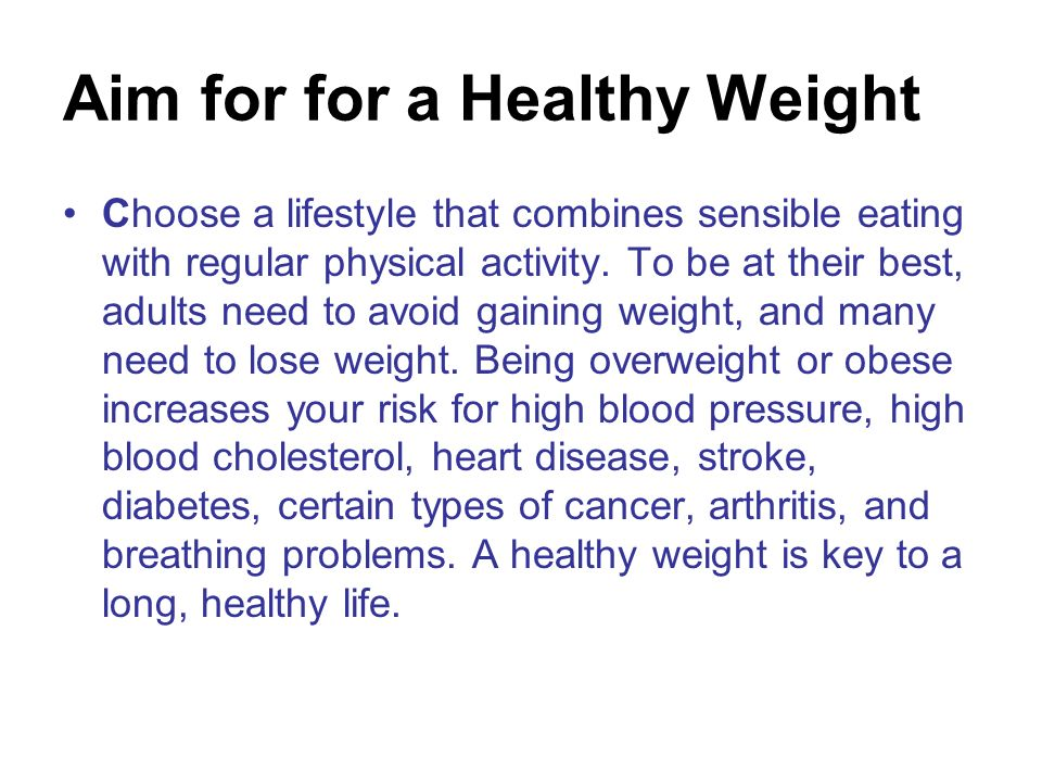 Aim for for a Healthy Weight Choose a lifestyle that combines sensible eating with regular physical activity. To be at their best, adults need to avoi