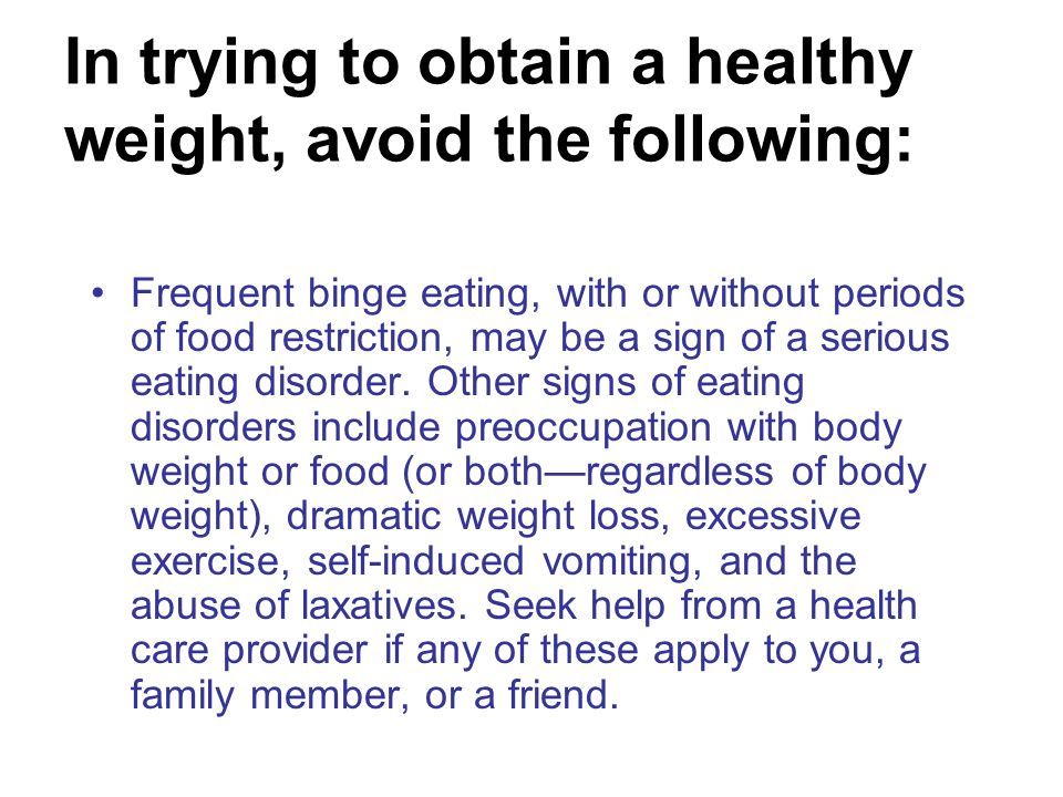 In trying to obtain a healthy weight, avoid the following: Frequent binge eating, with or without periods of food restriction, may be a sign of a seri