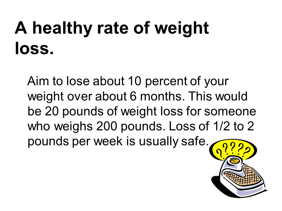 A healthy rate of weight loss. Aim to lose about 10 percent of your weight over about 6 months. This would be 20 pounds of weight loss for someone who