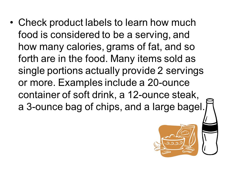 Check product labels to learn how much food is considered to be a serving, and how many calories, grams of fat, and so forth are in the food. Many ite
