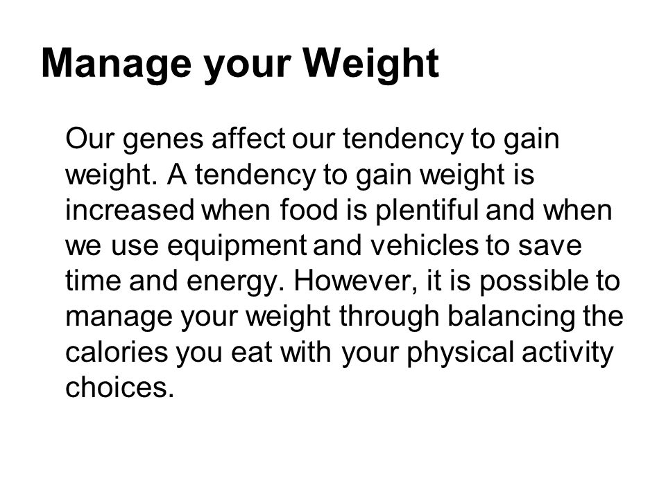 Manage your Weight Our genes affect our tendency to gain weight. A tendency to gain weight is increased when food is plentiful and when we use equipme