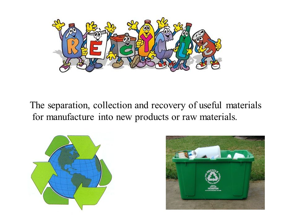 The separation, collection and recovery of useful materials for manufacture into new products or raw materials.